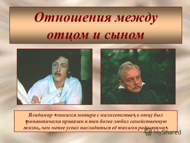 Отношения между отцом и сыном Владимир « лишился матери с малолетства », к отцу был « романтически привязан и тем более любил семейственную жизнь, чем менее успел насладиться её тихими радостями ».