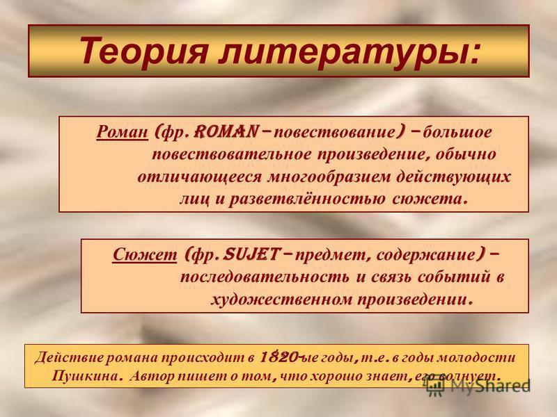 Теория литературы: Роман ( фр. Roman – повествование ) – большое повествовательное произведение, обычно отличающееся многообразием действующих лиц и разветвлённостью сюжета. Сюжет ( фр. Sujet – предмет, содержание ) – последовательность и связь событ