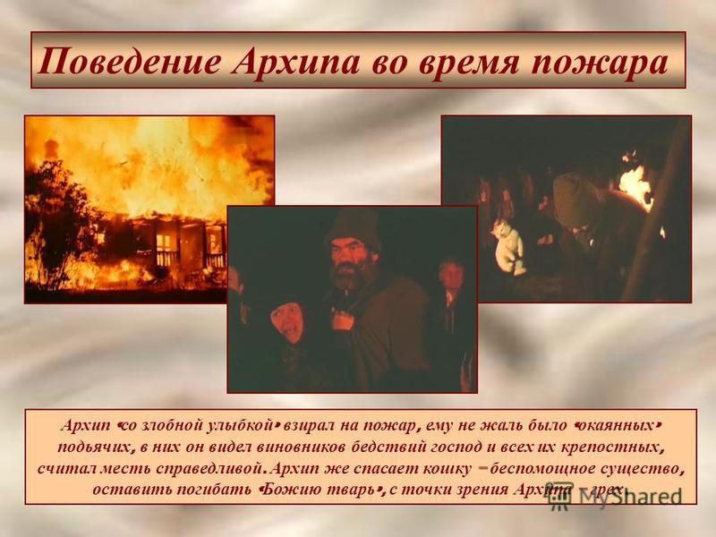 Поведение Архипа во время пожара Архип « со злобной улыбкой » взирал на пожар, ему не жаль было « окаянных » подьячих, в них он видел виновников бедствий господ и всех их крепостных, считал месть справедливой. Архип же спасает кошку – беспомощное сущ