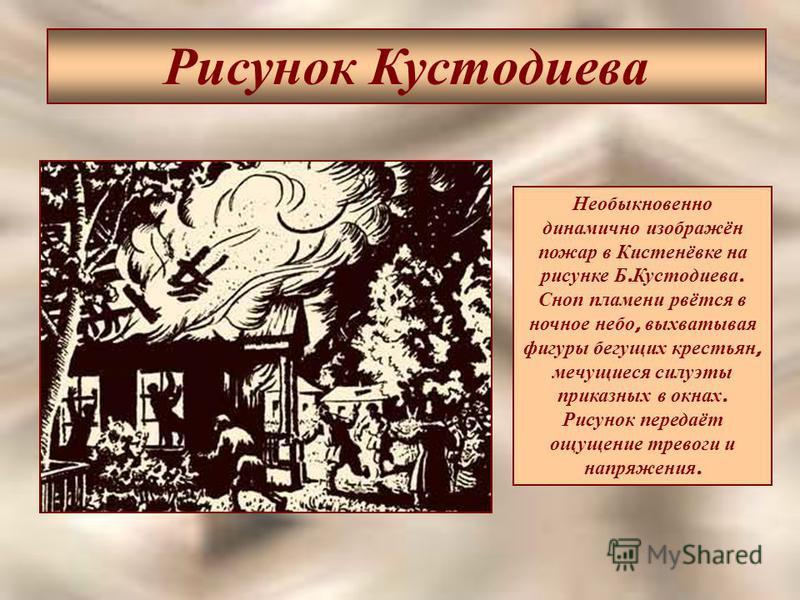 Рисунок Кустодиева Необыкновенно динамично изображён пожар в Кистенёвке на рисунке Б. Кустодиева. Сноп пламени рвётся в ночное небо, выхватывая фигуры бегущих крестьян, мечущиеся силуэты приказных в окнах. Рисунок передаёт ощущение тревоги и напряжен
