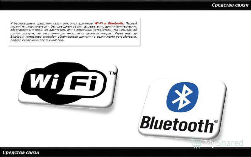 Средства связи К беспроводным средствам связи относятся адаптеры Wi-Fi и Bluetooth. Первый позволяет подключаться к беспроводным сетям: связываться с другим компьютером, оборудованным таким же адаптером, или с отдельным устройством, так называемой то