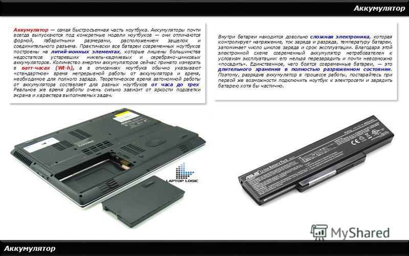 Аккумулятор Аккумулятор самая быстросъемная часть ноутбука. Аккумуляторы почти всегда выпускаются под конкретные модели ноутбуков они отличаются формой, габаритными размерами, расположением защелок и соединительного разъема. Практически все батареи с