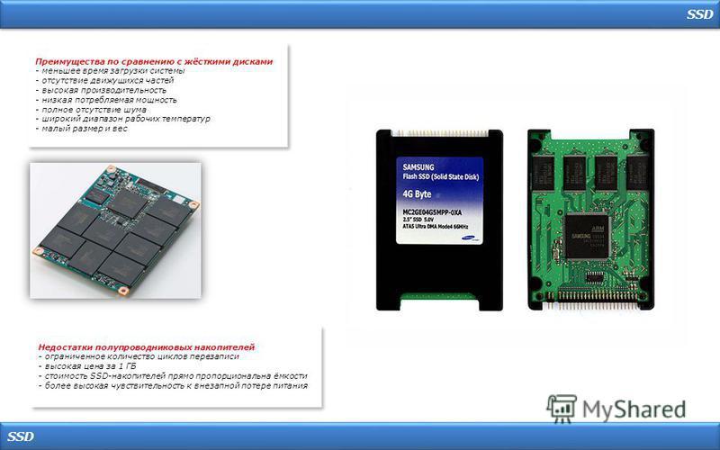 SSD Преимущества по сравнению с жёсткими дисками - меньшее время загрузки системы - отсутствие движущихся частей - высокая производительность - низкая потребляемая мощность - полное отсутствие шума - широкий диапазон рабочих температур - малый размер