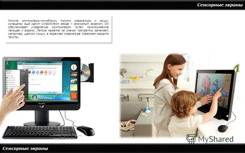 Сенсорные экраны Многие компьютеры-моноблоки, помимо клавиатуры и мыши, оснащены еще одним устройством ввода – сенсорным экраном. Он обеспечивает управление компьютером путем прикосновения пальцев к экрану. Легкое нажатие на значок программы заменяет