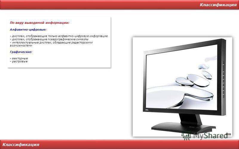 Классификация По виду выводимой информации: Алфавитно-цифровые: - дисплеи, отображающие только алфавитно-цифровую информацию - дисплеи, отображающие псевдографические символы - интеллектуальные дисплеи, обладающие редакторскими возможностями Графичес