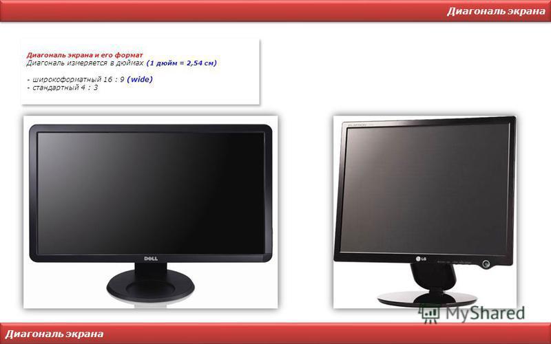 Диагональ экрана Диагональ экрана и его формат Диагональ измеряется в дюймах (1 дюйм = 2,54 см) - широкоформатный 16 : 9 (wide) - стандартный 4 : 3 Диагональ экрана и его формат Диагональ измеряется в дюймах (1 дюйм = 2,54 см) - широкоформатный 16 :