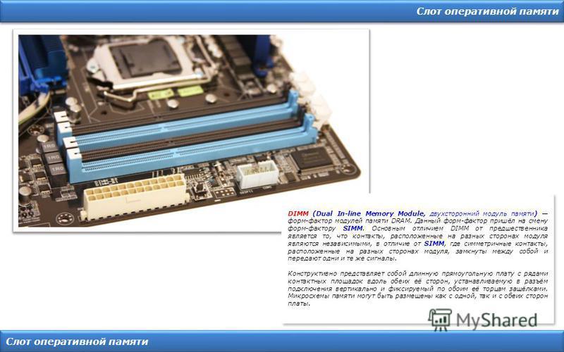 Слот оперативной памяти DIMM (Dual In-line Memory Module, двухсторонний модуль памяти) форм-фактор модулей памяти DRAM. Данный форм-фактор пришёл на смену форм-фактору SIMM. Основным отличием DIMM от предшественника является то, что контакты, располо