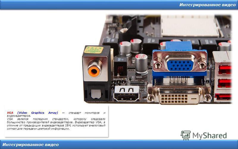Интегрированное видео VGA (Video Graphics Array) стандарт мониторов и видеоадаптеров. VGA являлся последним стандартом, которому следовало большинство производителей видеоадаптеров. Видеоадаптер VGA, в отличие от предыдущих видеоадаптеров IBM, исполь