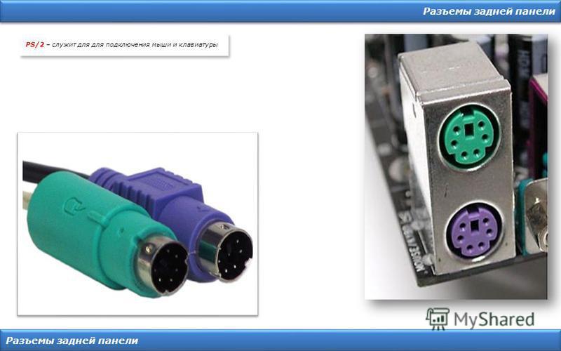 Разъемы задней панели PS/2 – служит для для подключения мыши и клавиатуры