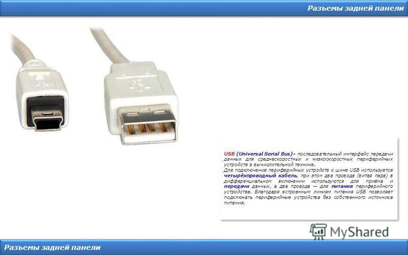 Разъемы задней панели USB (Universal Serial Bus)– последовательный интерфейс передачи данных для среднескоростных и низкоскоростных периферийных устройств в вычислительной технике. Для подключения периферийных устройств к шине USB используется четырё