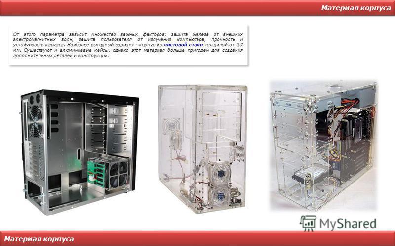 Материал корпуса От этого параметра зависит множество важных факторов: защита железа от внешних электромагнитных волн, защита пользователя от излучения компьютера, прочность и устойчивость каркаса. Наиболее выгодный вариант - корпус из листовой стали