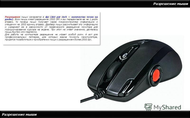 Разрешение мыши Разрешение мыши измеряется в dpi (dot per inch количество точек на дюйм). Если мышь имеет разрешение 1500 DPI и вы передвигаете ее на 1 дюйм вправо, то привод мыши получает через микроконтроллер информацию о смещении на 1500 единиц вп