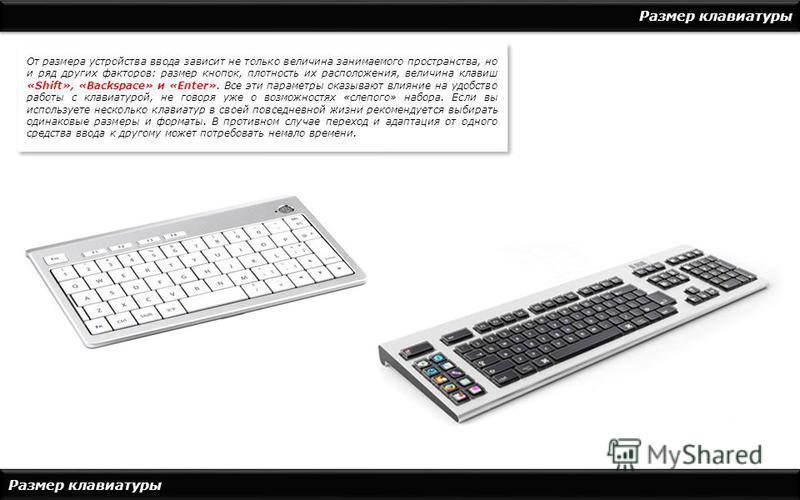 Размер клавиатуры От размера устройства ввода зависит не только величина занимаемого пространства, но и ряд других факторов: размер кнопок, плотность их расположения, величина клавиш «Shift», «Backspace» и «Enter». Все эти параметры оказывают влияние