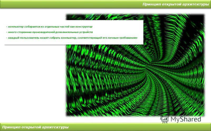 Принцип открытой архитектуры - компьютер собирается из отдельных частей как конструктор - много сторонних производителей дополнительных устройств - каждый пользователь может собрать компьютер, соответствующий его личным требованиям - компьютер собира