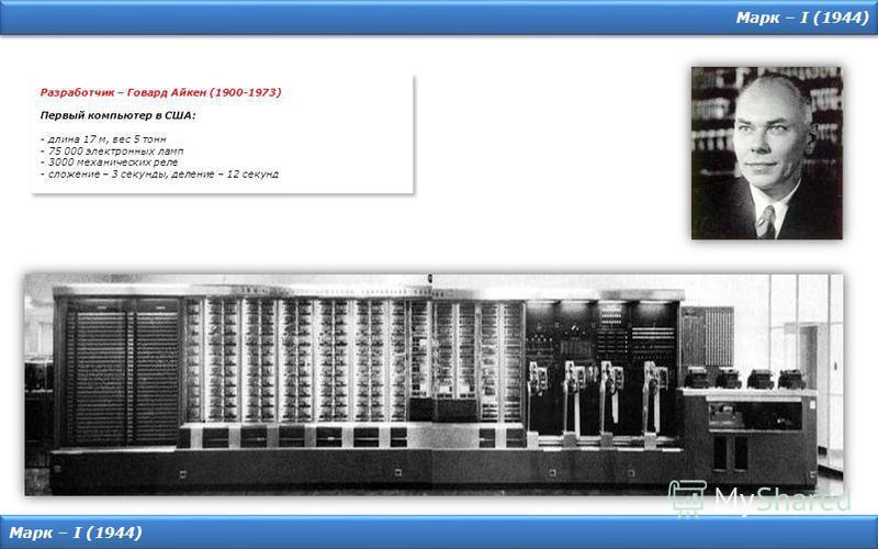 Марк – I (1944) Разработчик – Говард Айкен (1900-1973) Первый компьютер в США: - длина 17 м, вес 5 тонн - 75 000 электронных ламп - 3000 механических реле - сложение – 3 секунды, деление – 12 секунд Разработчик – Говард Айкен (1900-1973) Первый компь