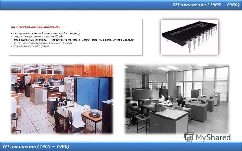 III поколение (1965 – 1980) на интегральных микросхемах - быстродействие до 1 млн. операций в секунду - оперативная памяти – сотни Кбайт - операционные системы – управление памятью, устройствами, временем процессора - языки программирования Бэйсик (1