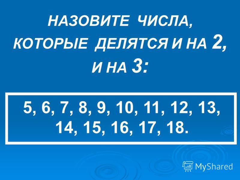 НАЗОВИТЕ ЧИСЛА, КОТОРЫЕ ДЕЛЯТСЯ И НА 2, И НА 3: 5, 6, 7, 8, 9, 10, 11, 12, 13, 14, 15, 16, 17, 18.