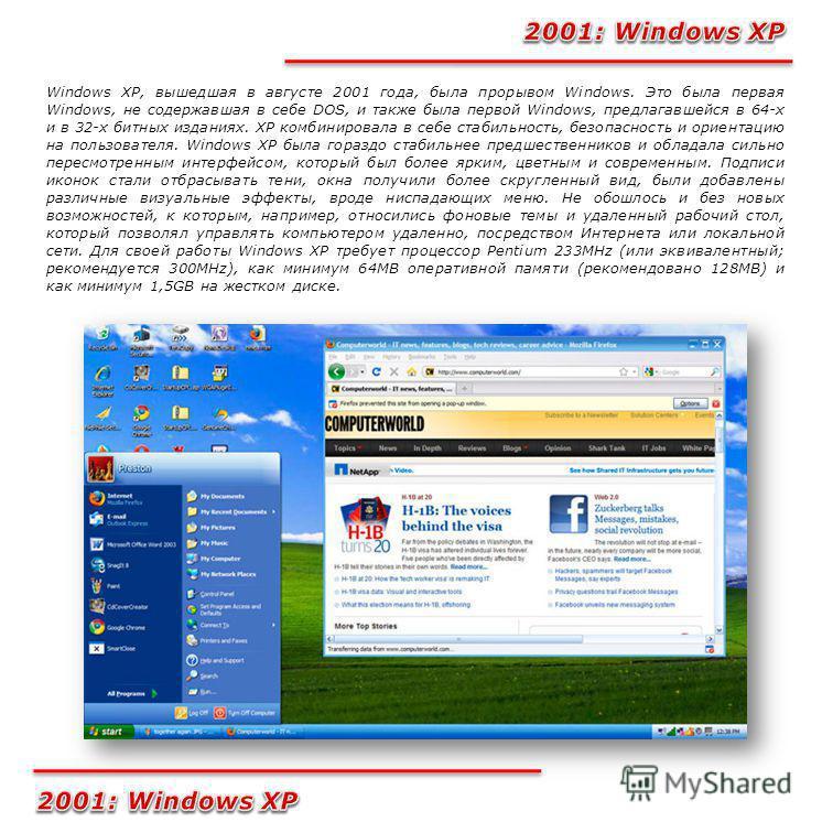 Windows XP, вышедшая в августе 2001 года, была прорывом Windows. Это была первая Windows, не содержавшая в себе DOS, и также была первой Windows, предлагавшейся в 64-х и в 32-х битных изданиях. XP комбинировала в себе стабильность, безопасность и ори