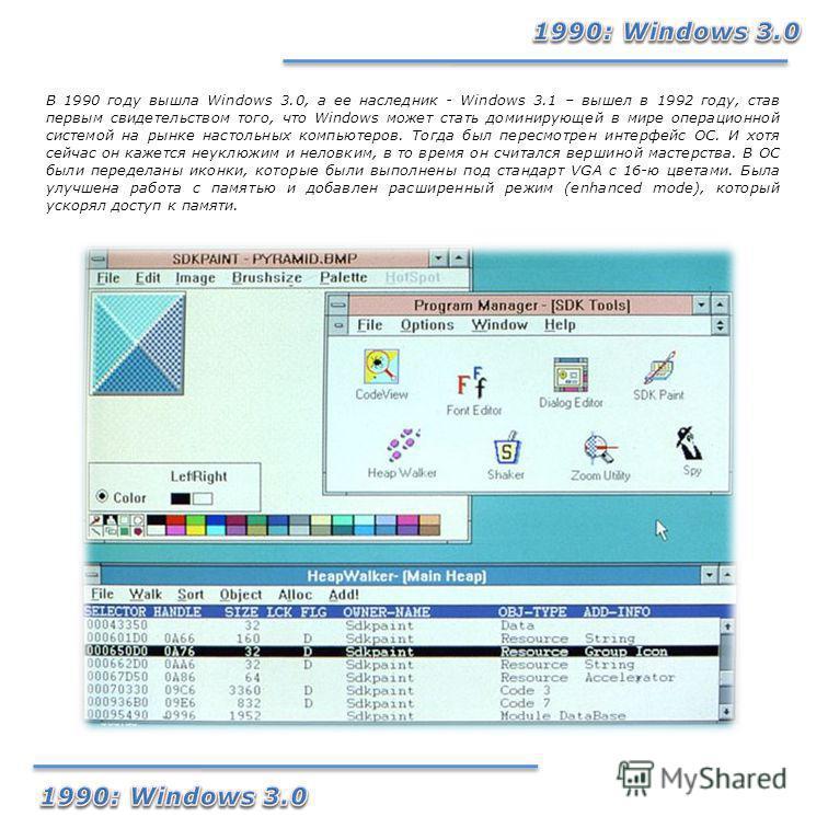 В 1990 году вышла Windows 3.0, а ее наследник - Windows 3.1 – вышел в 1992 году, став первым свидетельством того, что Windows может стать доминирующей в мире операционной системой на рынке настольных компьютеров. Тогда был пересмотрен интерфейс ОС. И