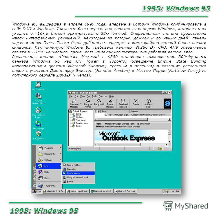 Windows 95, вышедшая в апреле 1995 года, впервые в истории Windows комбинировала в себе DOS и Windows. Также это была первая пользовательская версия Windows, которая стала уходить от 16-ти битной архитектуры к 32-х битной. Операционная система предст