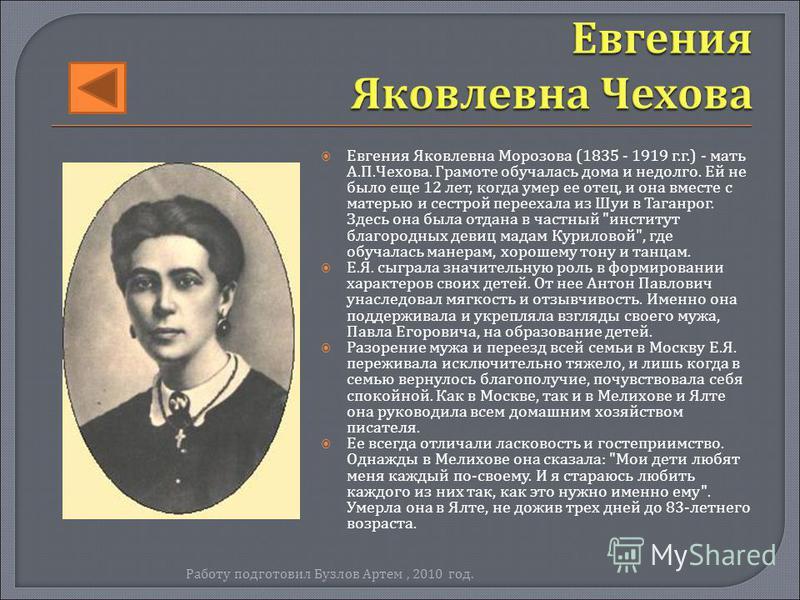 Евгения Яковлевна Морозова (1835 - 1919 г. г.) - мать А. П. Чехова. Грамоте обучалась дома и недолго. Ей не было еще 12 лет, когда умер ее отец, и она вместе с матерью и сестрой переехала из Шуи в Таганрог. Здесь она была отдана в частный
