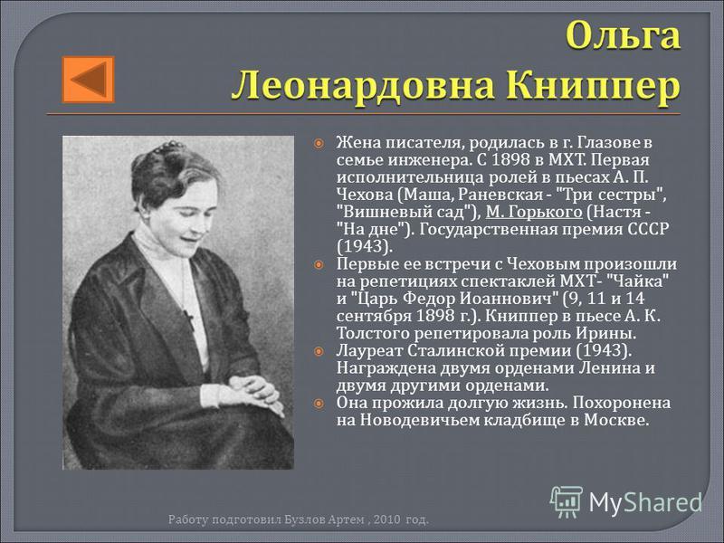 Жена писателя, родилась в г. Глазове в семье инженера. С 1898 в МХТ. Первая исполнительница ролей в пьесах А. П. Чехова ( Маша, Раневская -