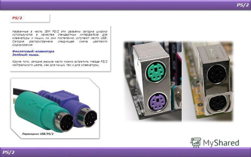 PS/2 Переходник USB/PS/2 PS/2 Названные в честь IBM PS/2 эти разъёмы сегодня широко используются в качестве стандартных интерфейсов для клавиатуры и мыши, но они постепенно уступают место USB. Сегодня распространена следующая схема цветового кодирова