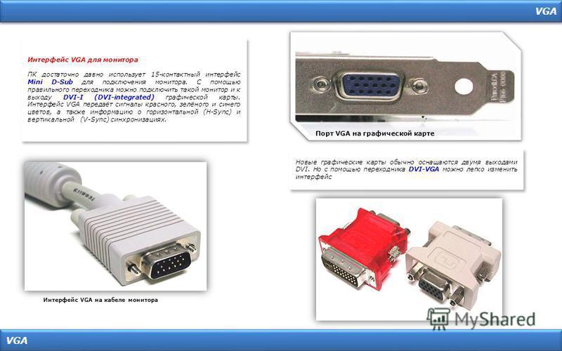 VGA Порт VGA на графической карте Интерфейс VGA на кабеле монитора Интерфейс VGA для монитора ПК достаточно давно использует 15-контактный интерфейс Mini D-Sub для подключения монитора. С помощью правильного переходника можно подключить такой монитор