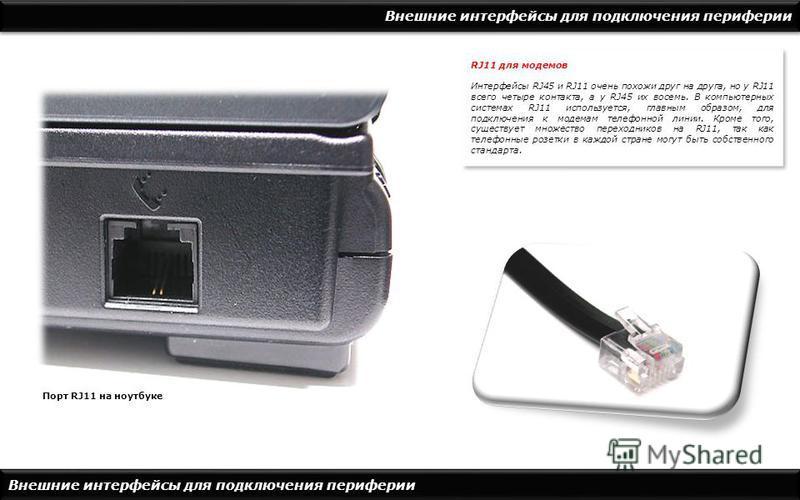 Внешние интерфейсы для подключения периферии Порт RJ11 на ноутбуке RJ11 для модемов Интерфейсы RJ45 и RJ11 очень похожи друг на друга, но у RJ11 всего четыре контакта, а у RJ45 их восемь. В компьютерных системах RJ11 используется, главным образом, дл