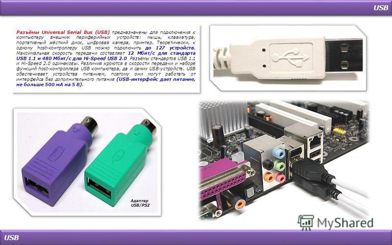 USB Разъёмы Universal Serial Bus (USB) предназначены для подключения к компьютеру внешних периферийных устройств: мышь, клавиатура, портативный жёсткий диск, цифровая камера, принтер. Теоретически, к одному host-контроллеру USB можно подключить до 12