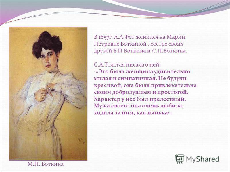 М.П. Боткина В 1857 г. А.А.Фет женился на Марии Петровне Боткиной, сестре своих друзей В.П.Боткина и С.П.Боткина. С.А.Толстая писала о ней: «Это была женщина удивительно милая и симпатичная. Не будучи красивой, она была привлекательна своим добродуши