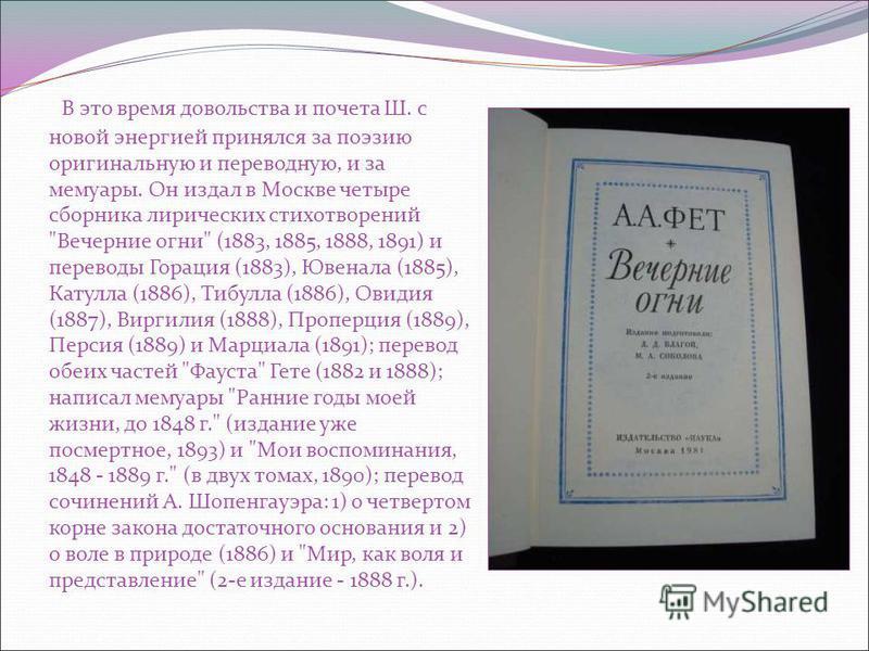 В это время довольства и почета Ш. с новой энергией принялся за поэзию оригинальную и переводную, и за мемуары. Он издал в Москве четыре сборника лирических стихотворений