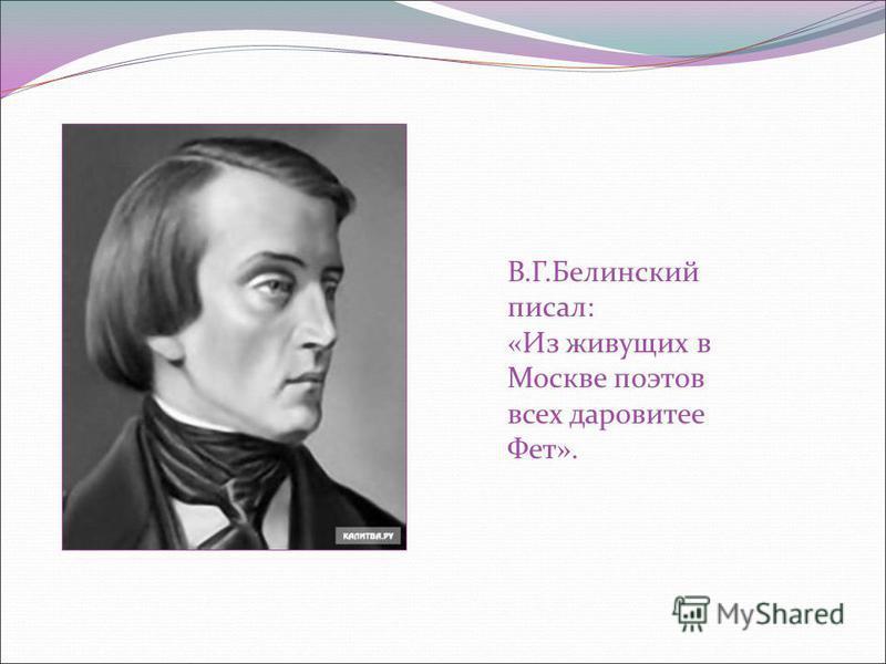 В.Г.Белинский писал: «Из живущих в Москве поэтов всех даровитее Фет».