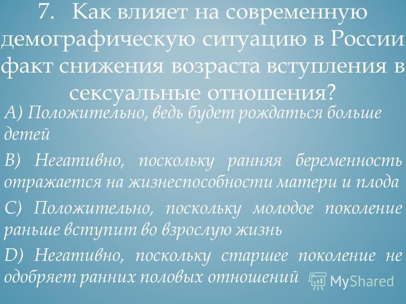 6. Какие факторы оказали негативное влияние на современную демографическую ситуацию в России? А) Смертность в годы войн и репрессий В) Эмиграция в зарубежные страны С) Превышение уровня рождаемости над уровнем смертности D) Высокая продолжительность