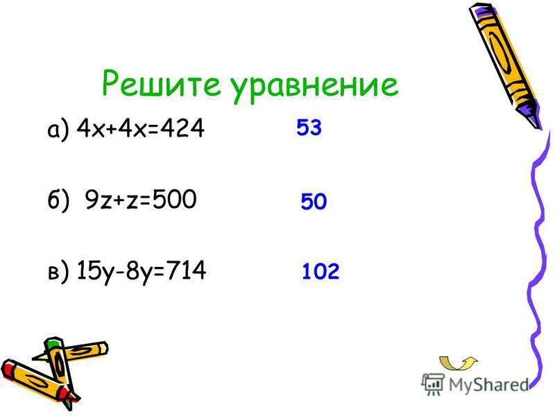 Решите уравнение а) 4 х+4 х=424 б) 9z+z=500 в) 15y-8y=714 50 53 102