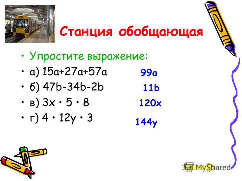 Станция обобщающая Упростите выражение: а) 15 а+27 а+57 а б) 47b-34b-2b в) 3x 5 8 г) 4 12y 3 99a 11b 120x 144y