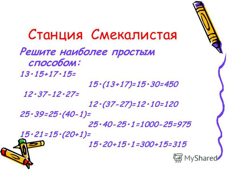Станция Смекалистая Решите наиболее простым способом: 1315+1715= 15(13+17)=1530=450 1237-1227= 12(37-27)=1210=120 2539=25(40-1)= 2540-251=1000-25=975 1521=15(20+1)= 1520+151=300+15=315