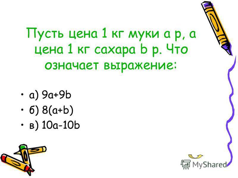 Пусть цена 1 кг муки a р, а цена 1 кг сахара b р. Что означает выражение: а) 9a+9b б) 8(a+b) в) 10a-10b