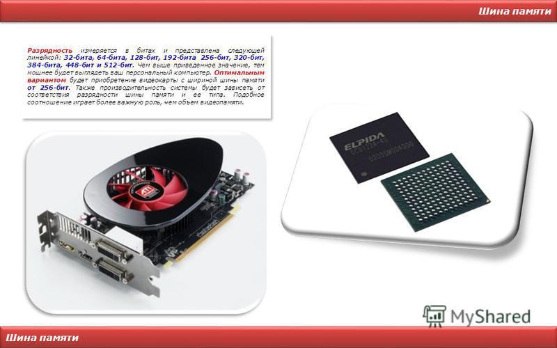 Шина памяти Разрядность измеряется в битах и представлена следующей линейкой: 32-бита, 64-бита, 128-бит, 192-бита, 256-бит, 320-бит, 384-бита, 448-бит и 512-бит. Чем выше приведенное значение, тем мощнее будет выглядеть ваш персональный компьютер. Оп