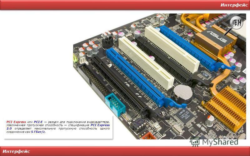 Интерфейс PCI Express или PCI-E разъем для подключения видеоадаптера. Увеличенная пропускная способность спецификация PCI Express 2.0 определяет максимальную пропускную способность одного соединения как 5 Гбит/с.