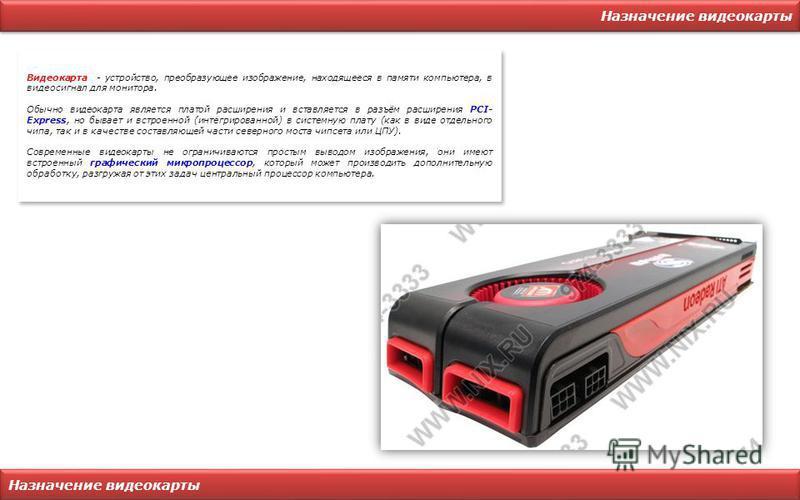 Назначение видеокарты Видеокарта - устройство, преобразующее изображение, находящееся в памяти компьютера, в видеосигнал для монитора. Обычно видеокарта является платой расширения и вставляется в разъём расширения PCI- Express, но бывает и встроенной