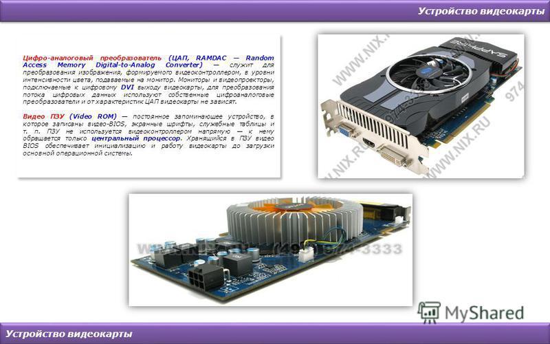 Устройство видеокарты Цифро-аналоговый преобразователь (ЦАП, RAMDAC Random Access Memory Digital-to-Analog Converter) служит для преобразования изображения, формируемого видеоконтроллером, в уровни интенсивности цвета, подаваемые на монитор. Мониторы