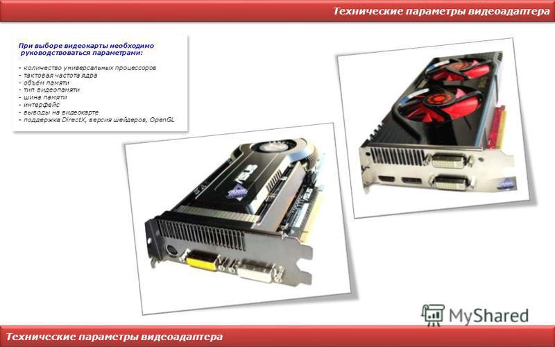 Технические параметры видеоадаптера При выборе видеокарты необходимо руководствоваться параметрами: - количество универсальных процессоров - тактовая частота ядра - объём памяти - тип видеопамяти - шина памяти - интерфейс - выводы на видеокарте - под