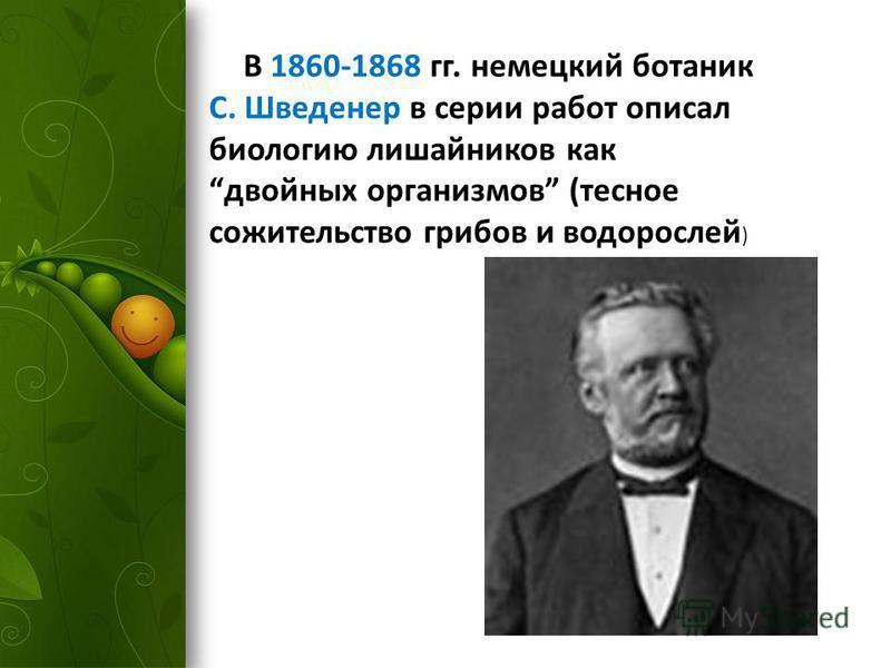 В 1860-1868 гг. немецкий ботаник С. Шведенер в серии работ описал биологию лишайников как двойных организмов (тесное сожительство грибов и водорослей )