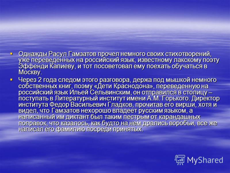 Однажды Расул Гамзатов прочел немного своих стихотворений, уже переведенных на российский язык, известному лакскому поэту Эффенди Капиеву, и тот посоветовал ему поехать обучаться в Москву. Однажды Расул Гамзатов прочел немного своих стихотворений, уж