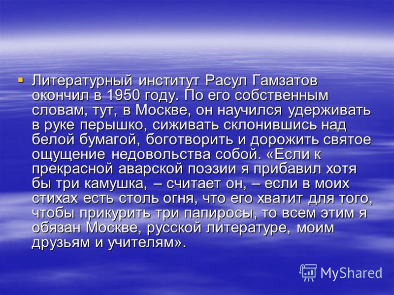 Литературный институт Расул Гамзатов окончил в 1950 году. По его собственным словам, тут, в Москве, он научился удерживать в руке перышко, сиживать склонившись над белой бумагой, боготворить и дорожить святое ощущение недовольства собой. «Если к прек