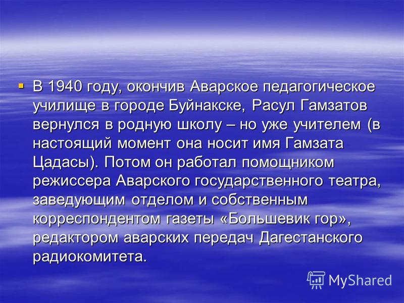 В 1940 году, окончив Аварское педагогическое училище в городе Буйнакске, Расул Гамзатов вернулся в родную школу – но уже учителем (в настоящий момент она носит имя Гамзата Цадасы). Потом он работал помощником режиссера Аварского государственного теат