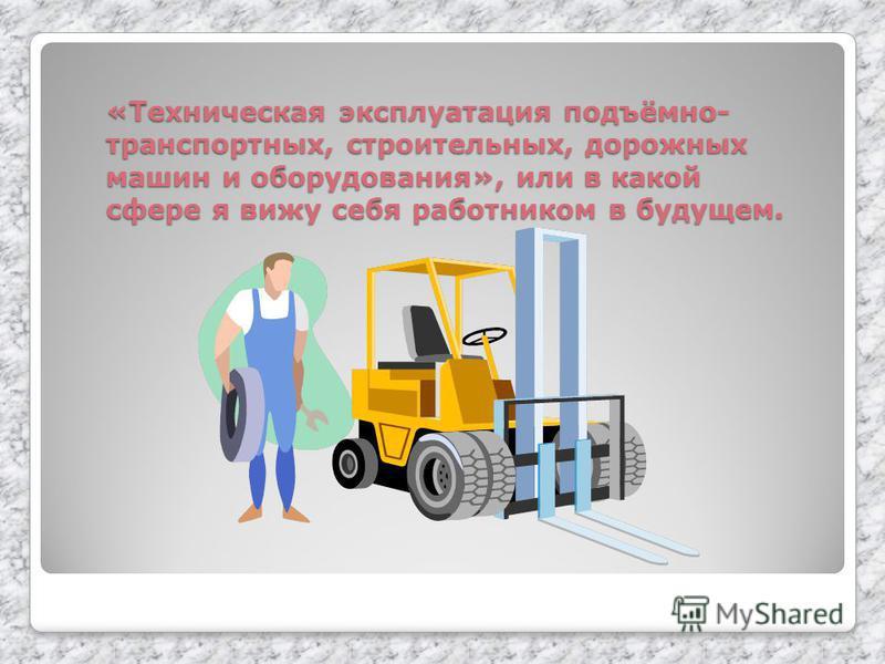 «Техническая эксплуатация подъёмно- транспортных, строительных, дорожных машин и оборудования», или в какой сфере я вижу себя работником в будущем.