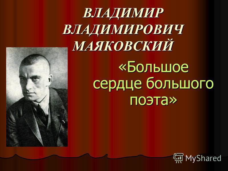ВЛАДИМИР ВЛАДИМИРОВИЧ МАЯКОВСКИЙ «Большое сердце большого поэта»