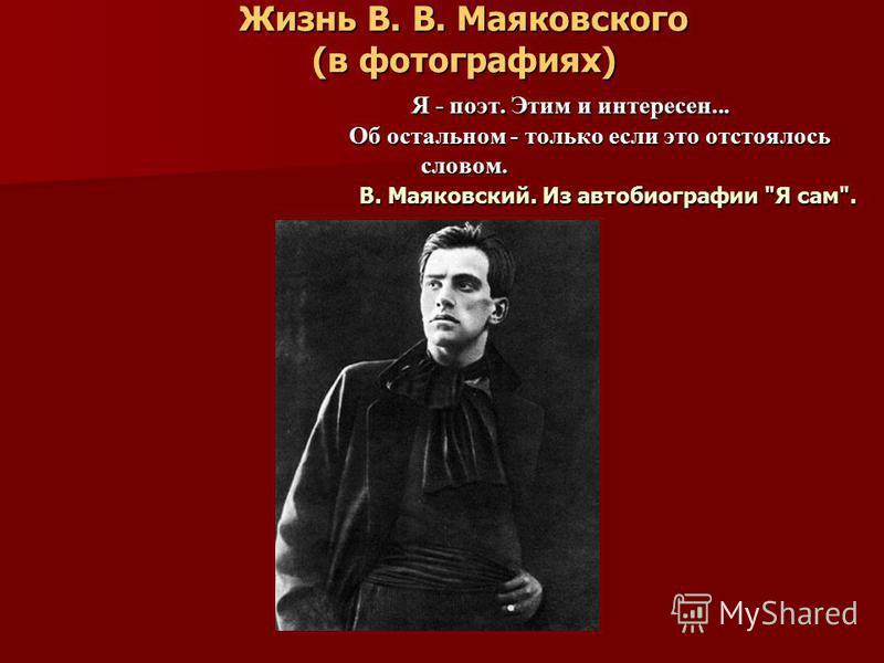 Жизнь В. В. Маяковского (в фотографиях) Я - поэт. Этим и интересен... Об остальном - только если это отстоялось словом. В. Маяковский. Из автобиографии Я сам.